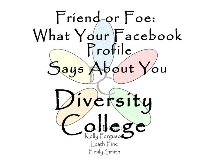 Friend or Foe:What Your Facebook      Profile Says About You  Diversity  College      Laura Bickert      Kelly Ferguson   ...