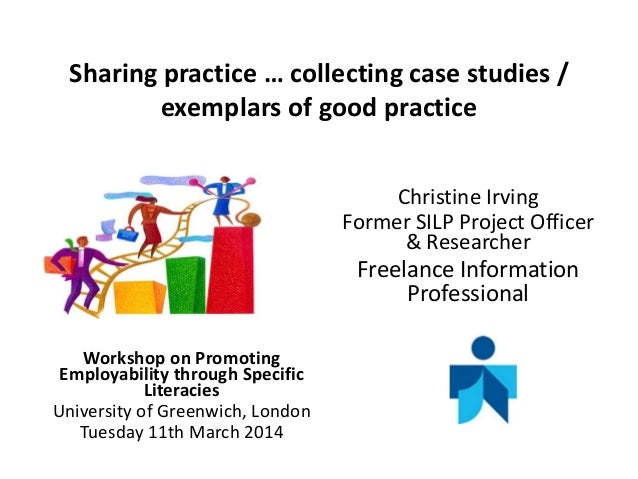 Sharing practice … collecting case studies / exemplars of good practice Christine Irving Former SILP Project Officer & Res...