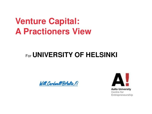 Will.Cardwell@Aalto.Fi Venture Capital: A Practioners View For UNIVERSITY OF HELSINKI