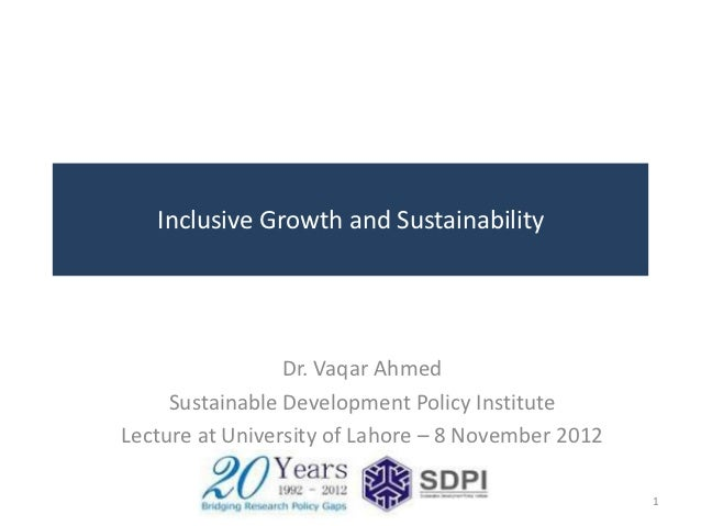 Inclusive Growth and Sustainability                 Dr. Vaqar Ahmed     Sustainable Development Policy InstituteLecture at...