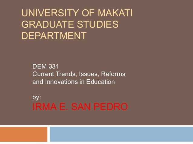 UNIVERSITY OF MAKATI GRADUATE STUDIES DEPARTMENT DEM 331 Current Trends, Issues, Reforms and Innovations in Education by: ...