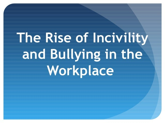 The Rise of Incivility and Bullying in the Workplace