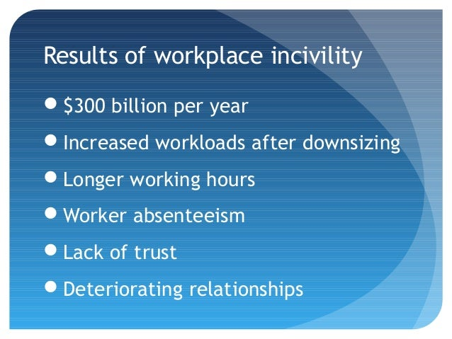 causes of incivility and costs to Workplace incivility: causes, costs and cures incivility in the workplace is a serious problem that's only getting worse ninety-eight percent of workers report.