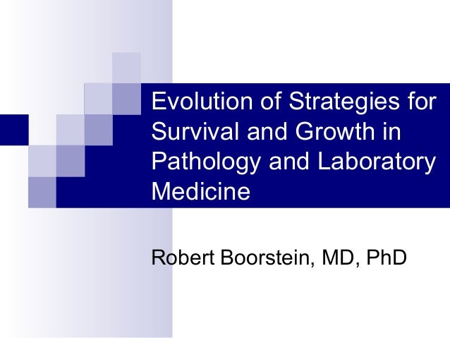 Evolution of Strategies forSurvival and Growth inPathology and LaboratoryMedicineRobert Boorstein, MD, PhD