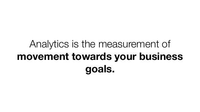 Analytics is the measurement of movement towards your business goals.