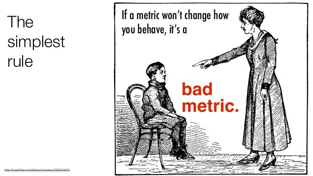 """The simplest rule bad metric. If a metric won't change how you behave, it's a h""""p://www.flickr.com/photos/circasassy/78581..."""