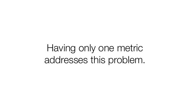 Having only one metric addresses this problem.