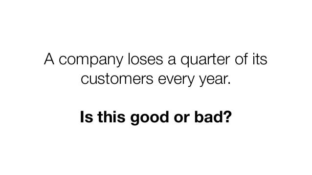 A company loses a quarter of its customers every year. Is this good or bad?