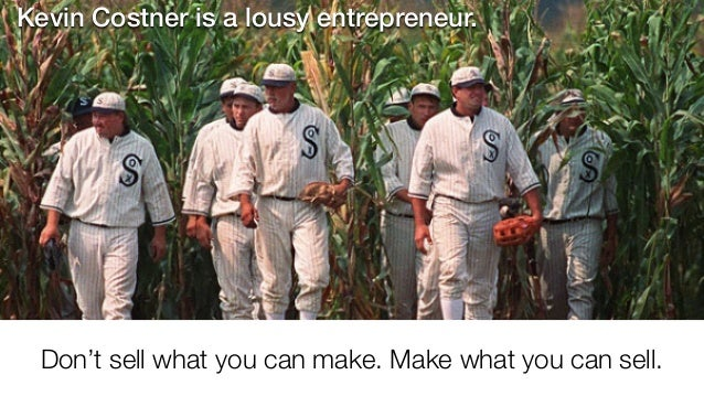 Don't sell what you can make. Make what you can sell. Kevin Costner is a lousy entrepreneur.