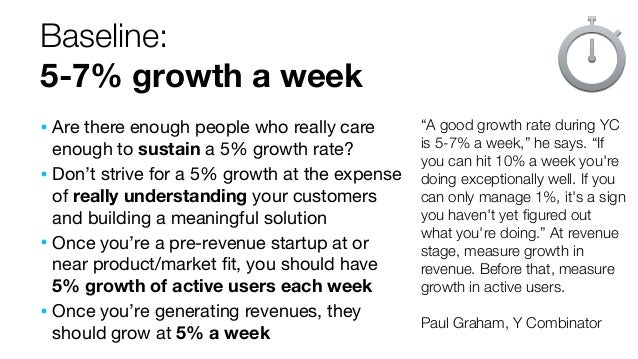 """Baseline: 5-7% growth a week """"A good growth rate during YC is 5-7% a week,"""" he says. """"If you can hit 10% a week you're doi..."""