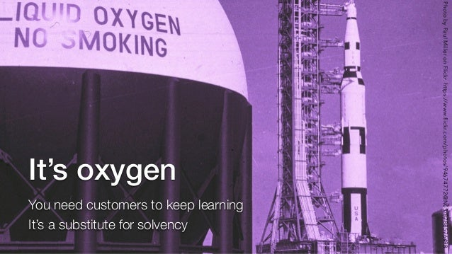 It's oxygen You need customers to keep learning It's a substitute for solvency PhotobyPaulMilleronFlickr.https://www.flickr...