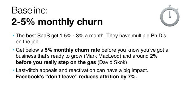 Baseline: 2-5% monthly churn • The best SaaS get 1.5% - 3% a month. They have multiple Ph.D's on the job. • Get below a 5%...