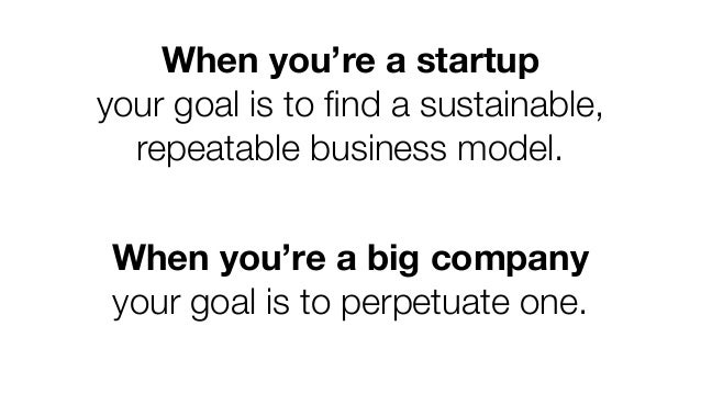 When you're a startup your goal is to find a sustainable, repeatable business model. When you're a big company your goal is...