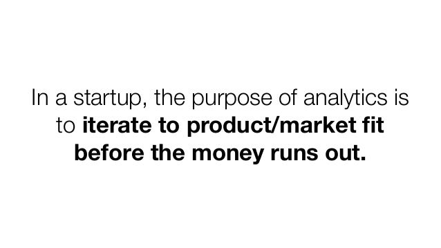 In a startup, the purpose of analytics is to iterate to product/market fit before the money runs out.