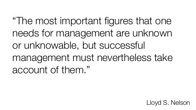 """""""The most important figures that one needs for management are unknown or unknowable, but successful management must neverth..."""