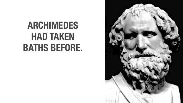 ARCHIMEDES HAD TAKEN BATHS BEFORE.