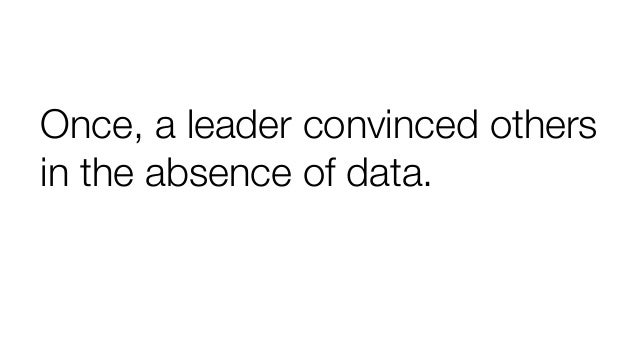 Once, a leader convinced others in the absence of data.