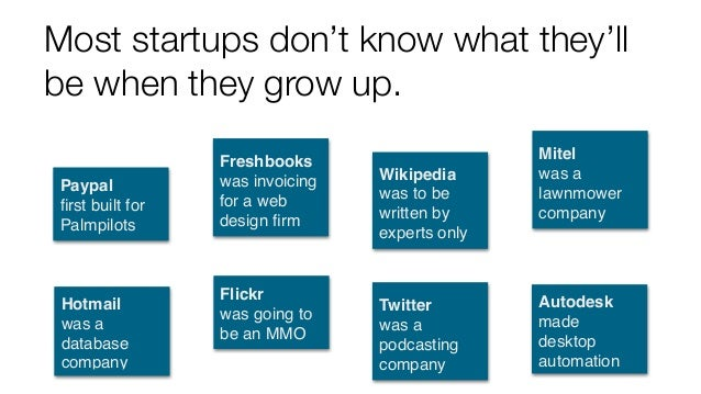 Most startups don't know what they'll be when they grow up. Hotmail was a database company Flickr was going to be an MMO...