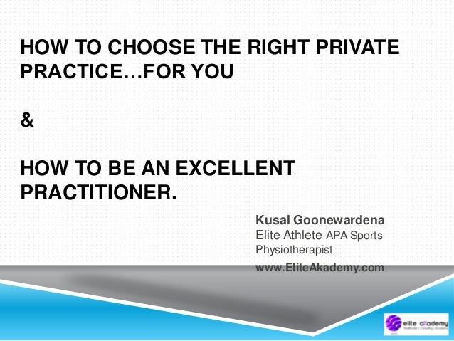 HOW TO CHOOSE THE RIGHT PRIVATE PRACTICE…FOR YOU & HOW TO BE AN EXCELLENT PRACTITIONER. Kusal Goonewardena Elite Athlete A...