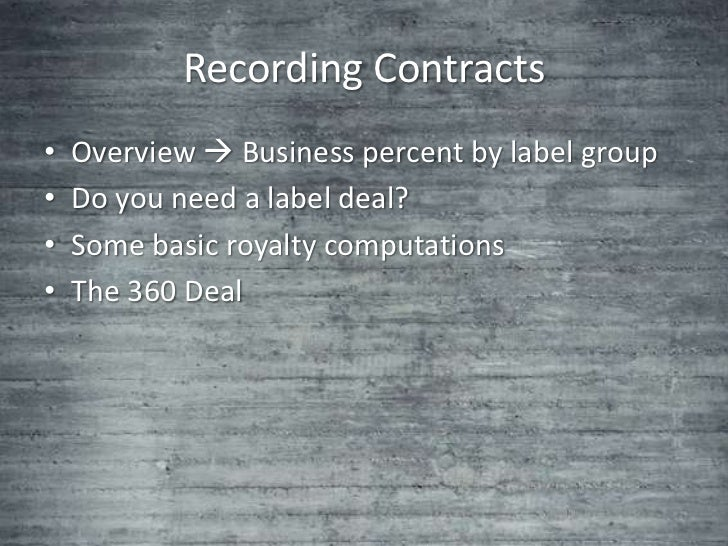 Recording Contracts•   Overview  Business percent by label group•   Do you need a label deal?•   Some basic royalty compu...
