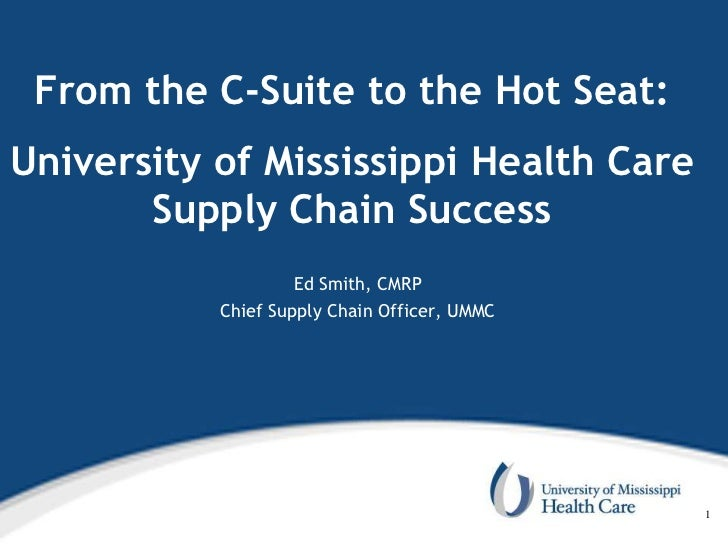 From the C-Suite to the Hot Seat:University of Mississippi Health Care       Supply Chain Success                    Ed Sm...