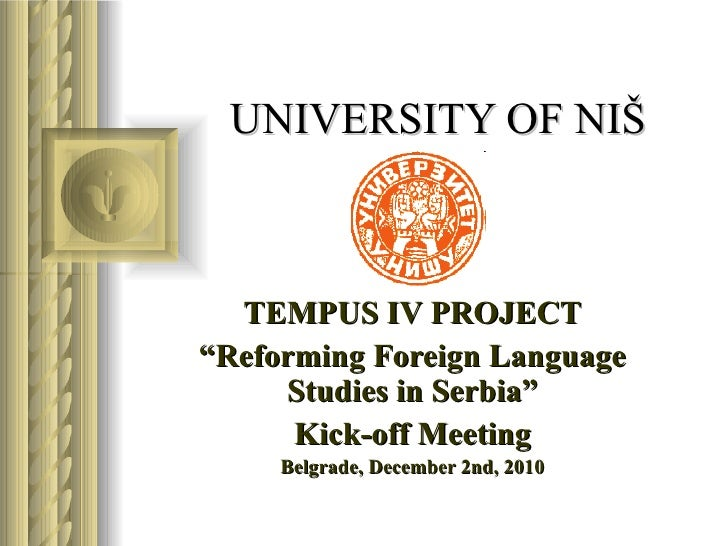 "UNIVERSITY OF NI Š TEMPUS IV PROJECT "" Reforming Foreign Language Studies in Serbia"" Kick-off Meeting Belgrade, December..."