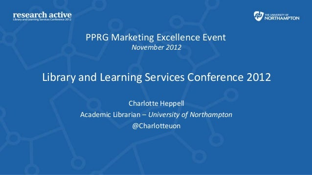 PPRG Marketing Excellence Event                      November 2012Library and Learning Services Conference 2012           ...