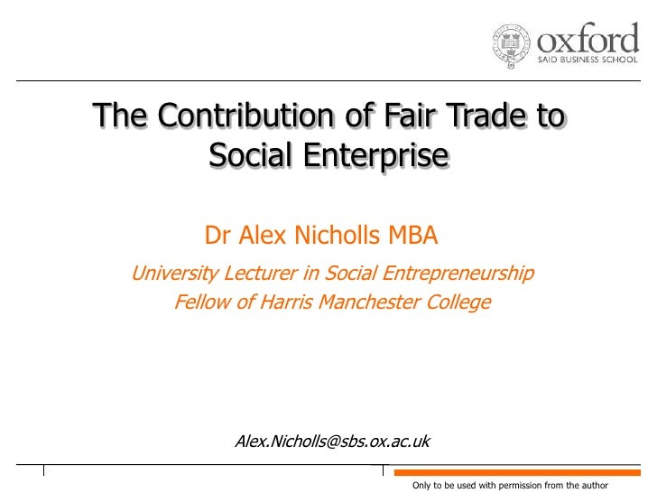 The Contribution of Fair Trade to Social Enterprise<br />Dr Alex Nicholls MBA<br />University Lecturer in Social Entrepren...