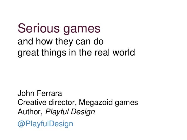 Serious games and how they can do great things in the real world John Ferrara Creative director, Megazoid games Author, Pl...