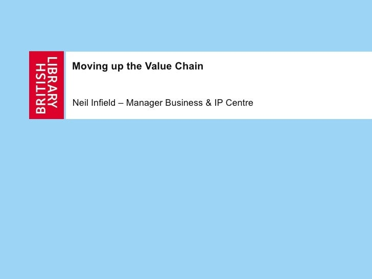 Moving up the Value Chain Neil Infield – Manager Business & IP Centre
