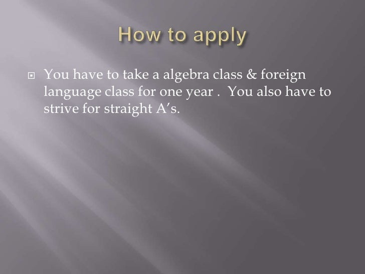 How to apply<br />You have to take a algebra class & foreign language class for one year .  You also have to strive for st...