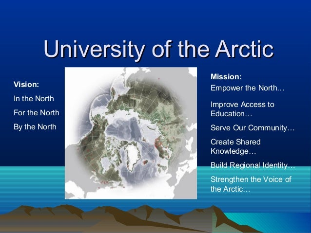 University of the Arctic                           Mission:Vision:                    Empower the North…In the North      ...