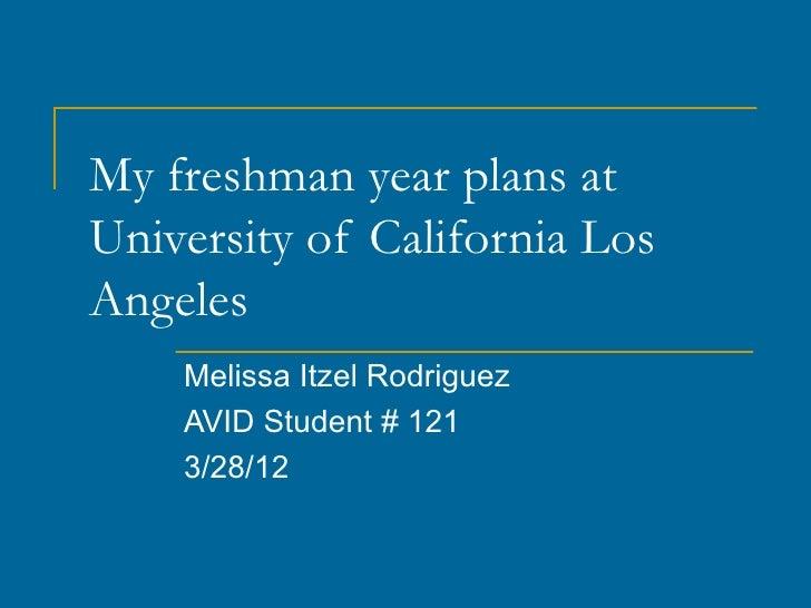 My freshman year plans atUniversity of California LosAngeles    Melissa Itzel Rodriguez    AVID Student # 121    3/28/12