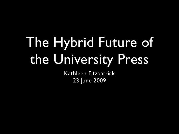 The Hybrid Future of the University Press      Kathleen Fitzpatrick         23 June 2009