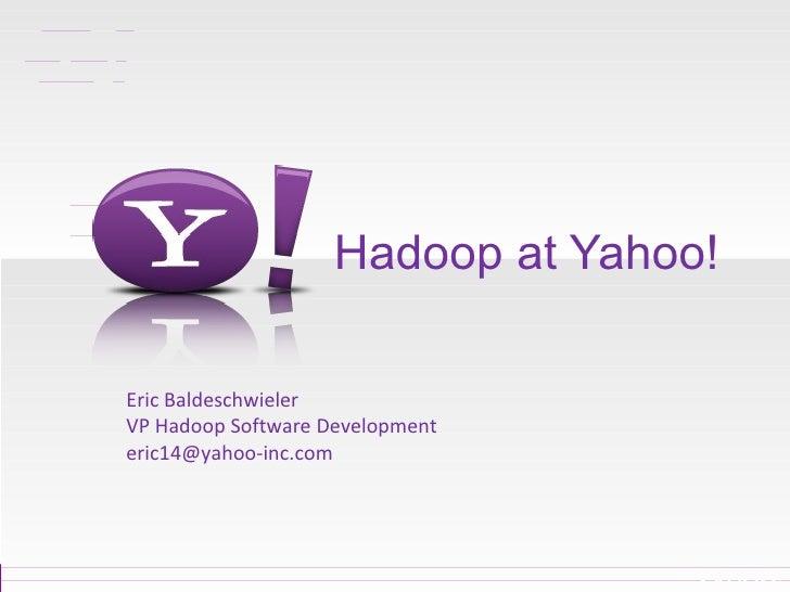 Hadoop at Yahoo! Eric Baldeschwieler VP Hadoop Software Development [email_address]