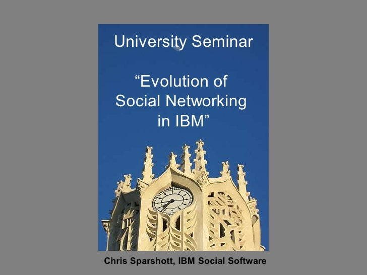 "University Seminar      ""Evolution of   Social Networking        in IBM""     Chris Sparshott, IBM Social Software"