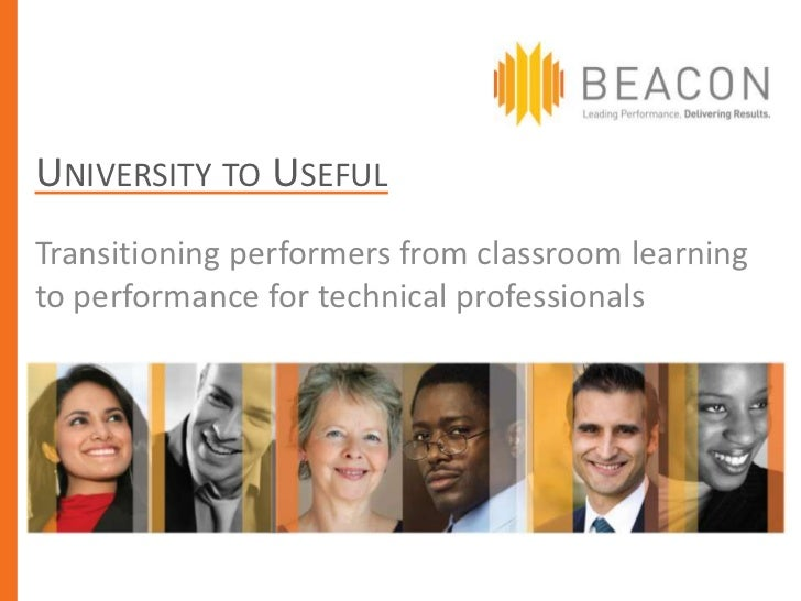 UNIVERSITY TO USEFULTransitioning performers from classroom learningto performance for technical professionals