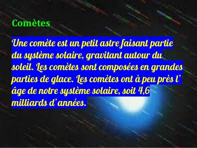 Comètes Une comète est un petit astre faisant partie du système solaire, gravitant autour du soleil. Les comètes sont comp...