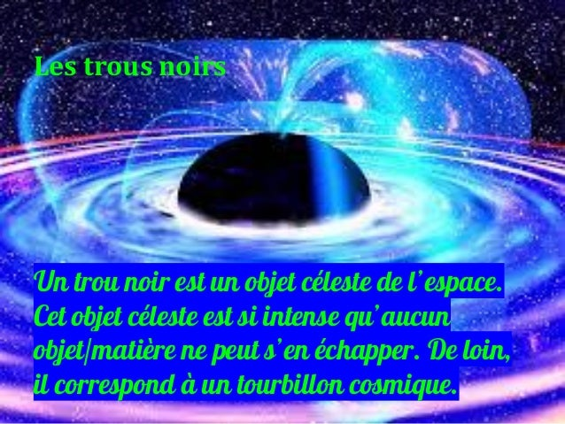 Un trou noir est un objet céleste de l'espace. Cet objet céleste est si intense qu'aucun objet/matière ne peut s'en échapp...