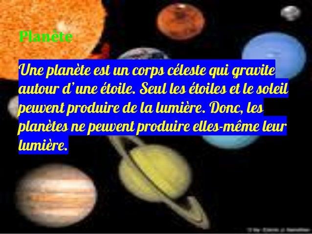 Une planète est un corps céleste qui gravite autour d'une étoile. Seul les étoiles et le soleil peuvent produire de la lum...