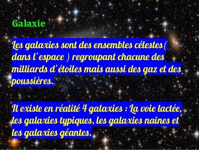 Galaxie Les galaxies sont des ensembles célestes( dans l'espace ) regroupant chacune des milliards d'étoiles mais aussi de...