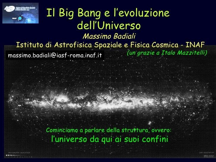 Il Big Bang e l'evoluzione  dell'Universo   Massimo Badiali  Istituto di Astrofisica Spaziale e Fisica Cosmica - INAF (un ...