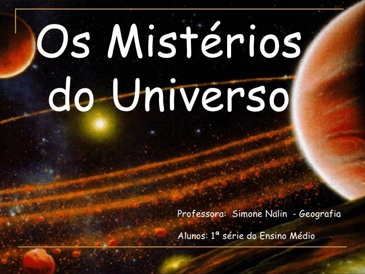Os Mistériosdo Universo      Professora: Simone Nalin - Geografia      Alunos: 1ª série do Ensino Médio