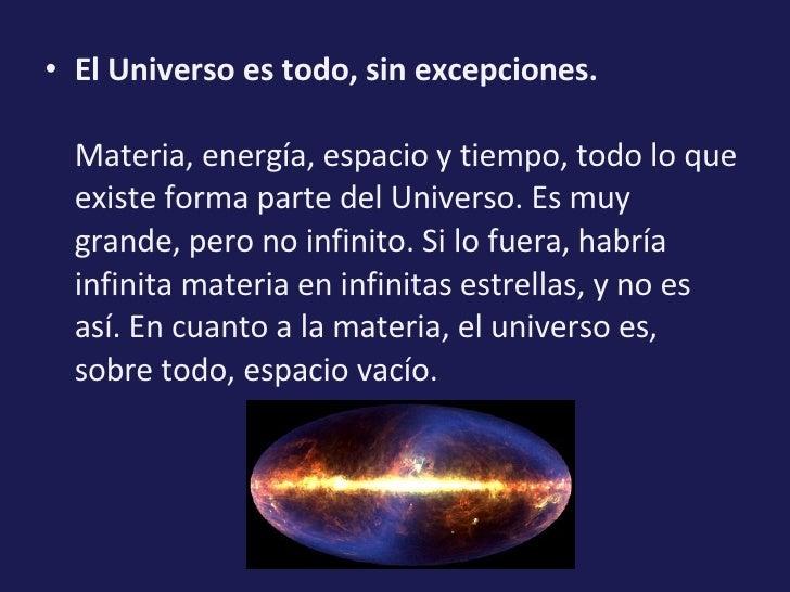 <ul><li>El Universo es todo, sin excepciones. Materia, energía, espacio y tiempo, todo lo que existe forma parte del Unive...