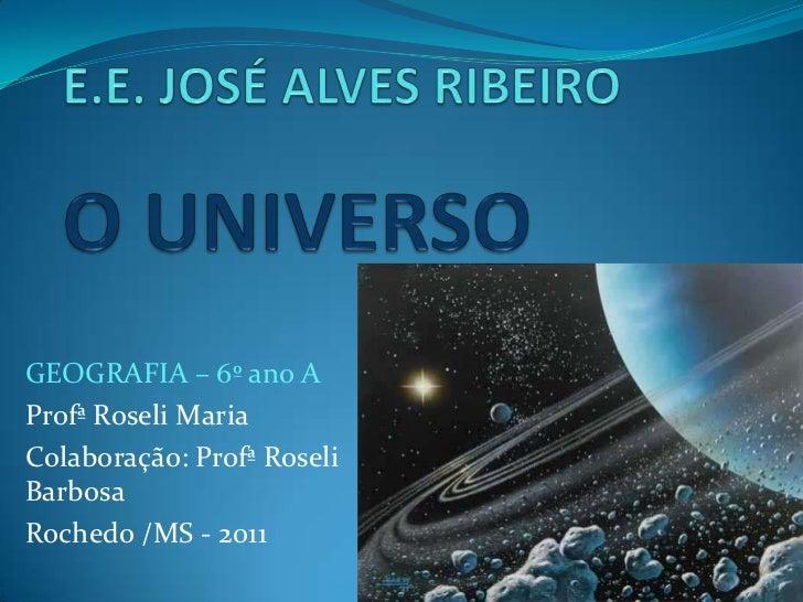 E.E. JOSÉ ALVES RIBEIROO UNIVERSO<br />GEOGRAFIA – 6º ano A<br />Profª Roseli Maria<br />Colaboração: Profª Roseli Barbosa...