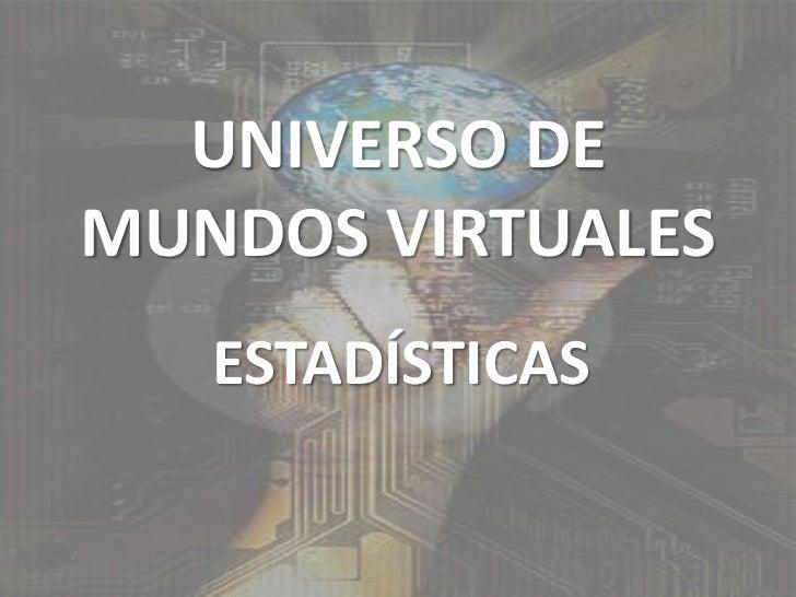 UNIVERSO DE MUNDOS VIRTUALES<br />ESTADÍSTICAS<br />