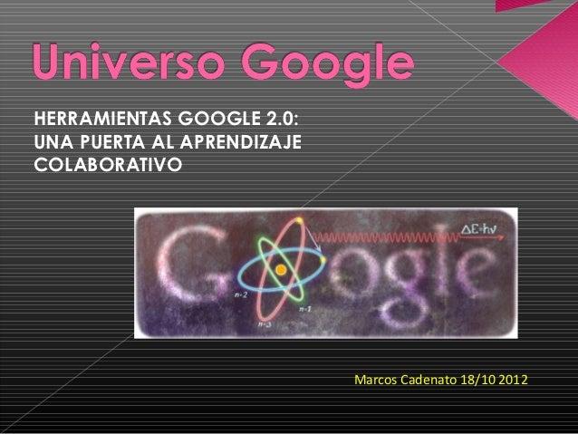 HERRAMIENTAS GOOGLE 2.0:UNA PUERTA AL APRENDIZAJECOLABORATIVO                            Marcos Cadenato 18/10 2012