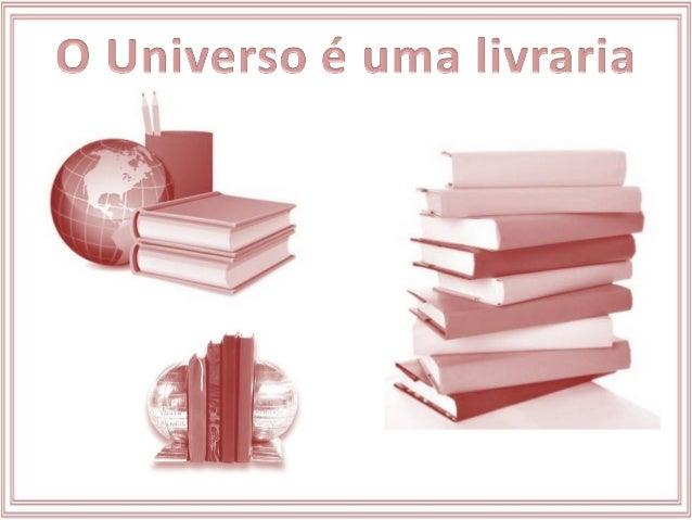 O Universo é uma imensa livraria. A Terra é apenas uma de suas estantes. Somos os livros colocados nela.