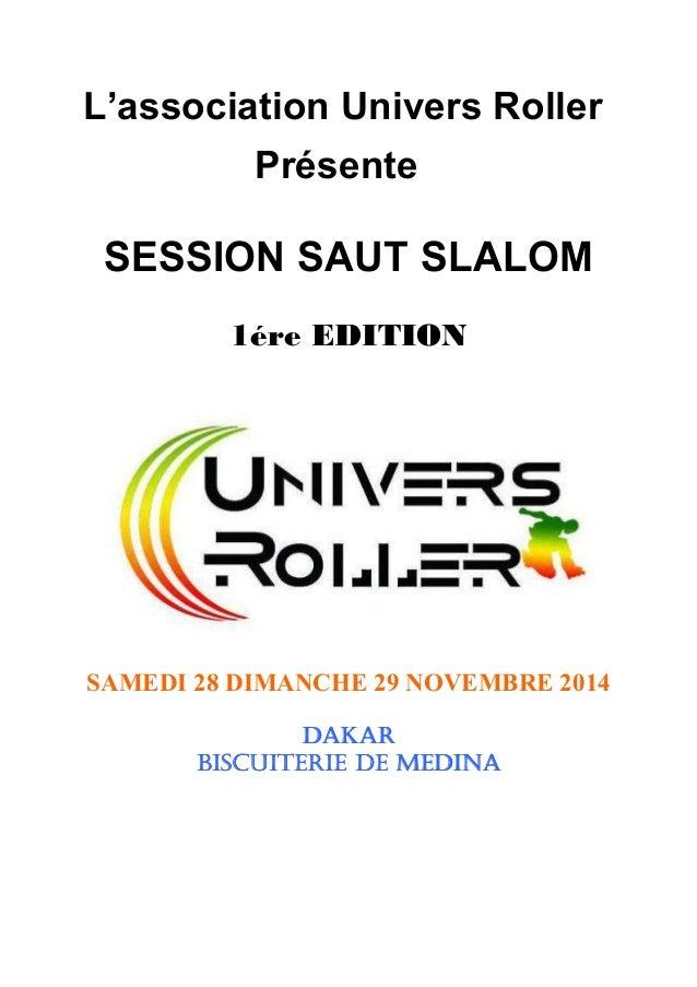 L'association Univers Roller Présente SESSION SAUT SLALOM 1ére EDITION SAMEDI 28 DIMANCHE 29 NOVEMBRE 2014 DAKARDAKARDAKAR...