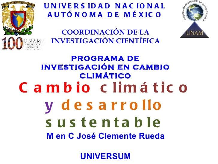 Cambio   climático   y   desarrollo   sustentable M en C José Clemente Rueda UNIVERSUM 27 de octubre de 2011 UNIVERSIDAD N...